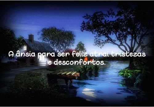 A ânsia para ser feliz atrai tristezas e desconfortos.