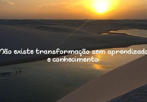 Não existe transformação sem aprendizado e conhecimento.