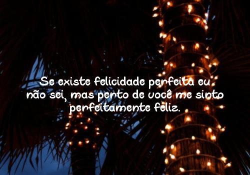 Se existe felicidade perfeita eu não sei, mas perto de você me sinto perfeitamente feliz.